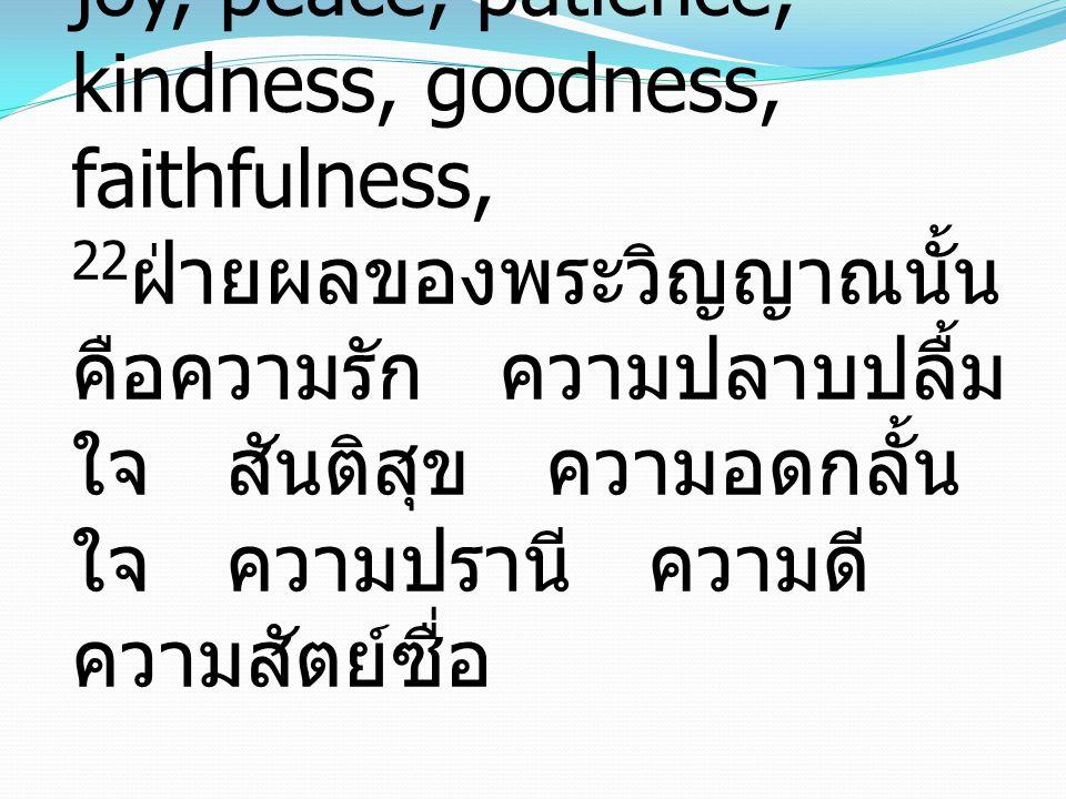 Galatians 5:22-2322But the fruit of the Spirit is love, joy, peace, patience, kindness, goodness, faithfulness, 22ฝ่ายผลของพระวิญญาณนั้น คือความรัก ความปลาบปลื้มใจ สันติสุข ความอดกลั้นใจ ความปรานี ความดี ความสัตย์ซื่อ