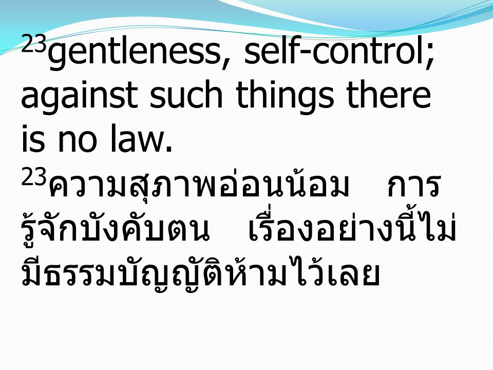 23gentleness, self-control; against such things there is no law