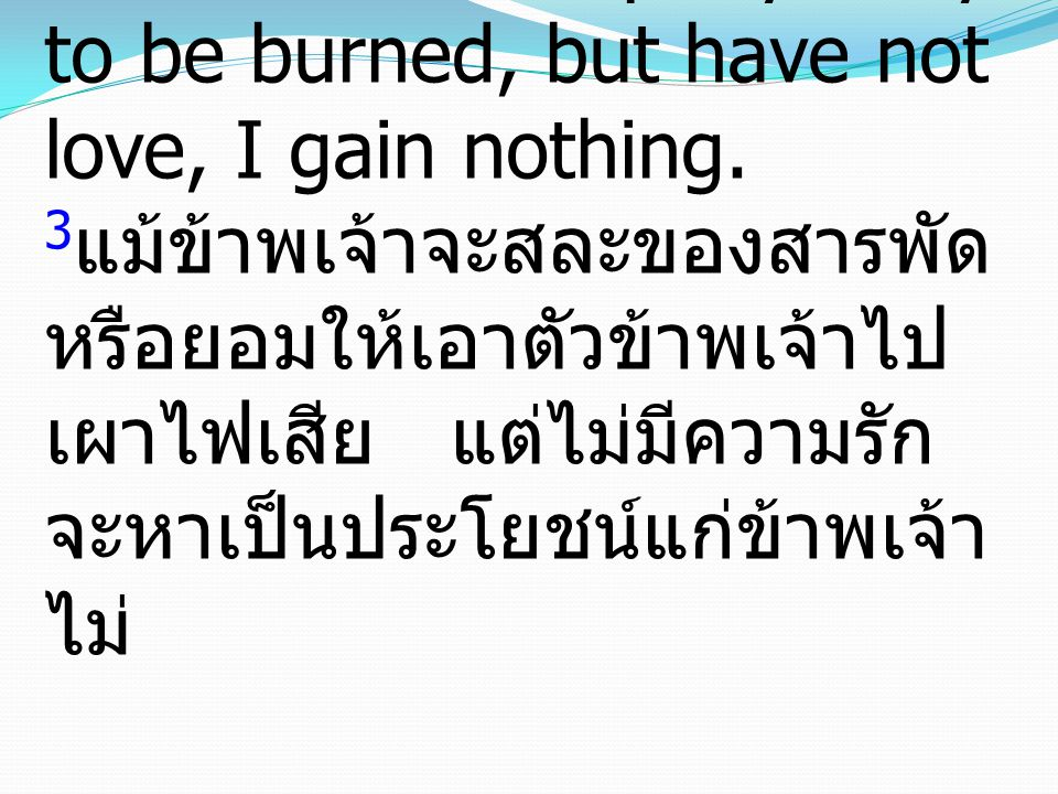 3If I give away all I have, and if I deliver up my body to be burned, but have not love, I gain nothing.