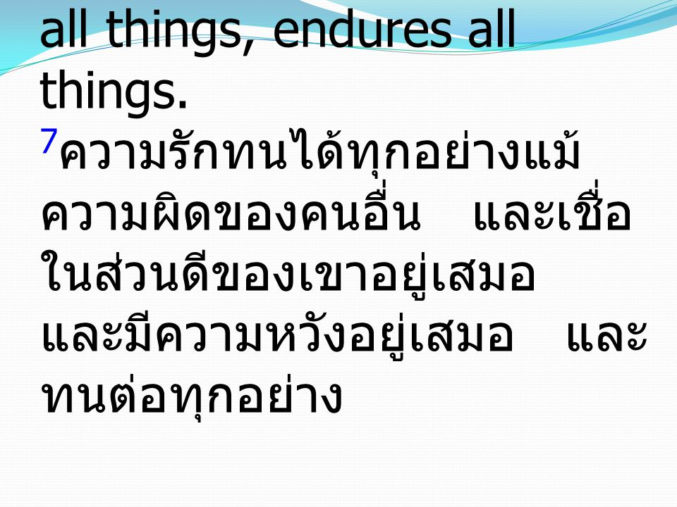 7Love bears all things, believes all things, hopes all things, endures all things.