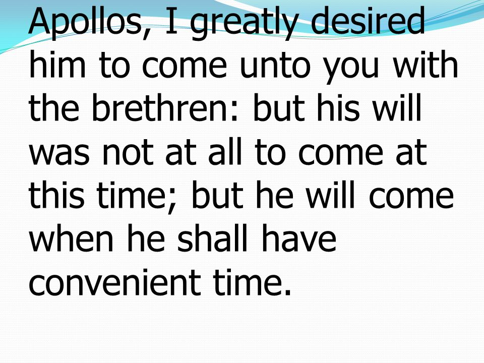 Final Instructions 12As touching our brother Apollos, I greatly desired him to come unto you with the brethren: but his will was not at all to come at this time; but he will come when he shall have convenient time.