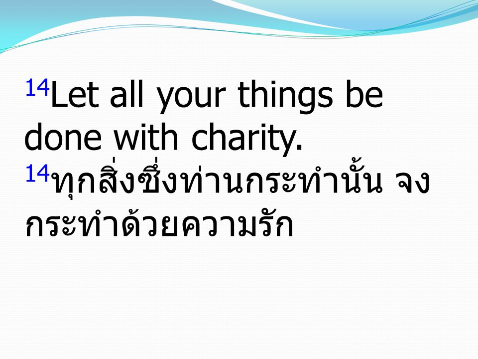 14Let all your things be done with charity