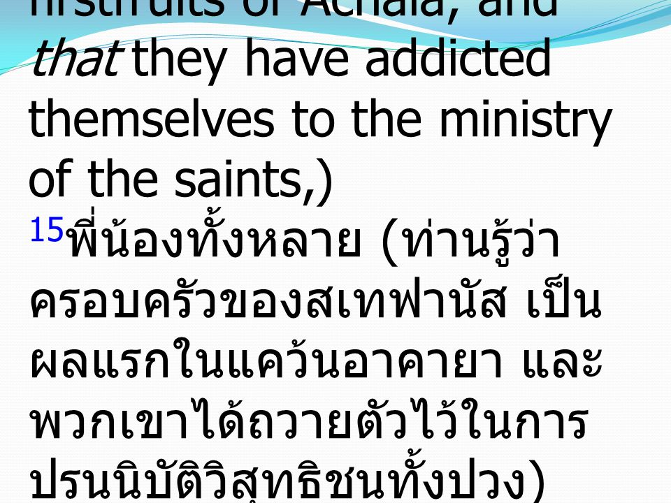 15I beseech you, brethren, (ye know the house of Stephanas, that it is the firstfruits of Achaia, and that they have addicted themselves to the ministry of the saints,) 15พี่น้องทั้งหลาย (ท่านรู้ว่าครอบครัวของสเทฟานัส เป็นผลแรกในแคว้นอาคายา และพวกเขาได้ถวายตัวไว้ในการปรนนิบัติวิสุทธิชนทั้งปวง)