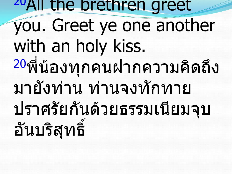 20All the brethren greet you. Greet ye one another with an holy kiss