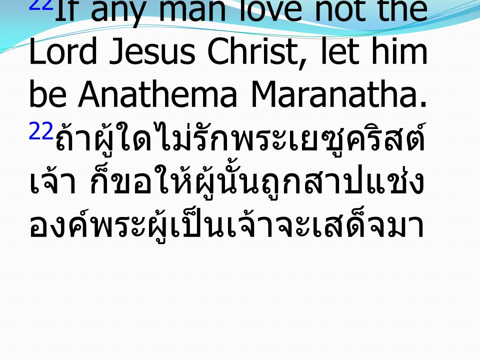 22If any man love not the Lord Jesus Christ, let him be Anathema Maranatha.
