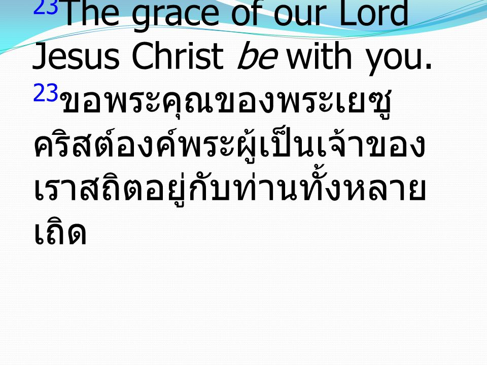 23The grace of our Lord Jesus Christ be with you