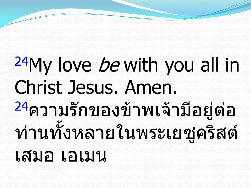 24My love be with you all in Christ Jesus. Amen