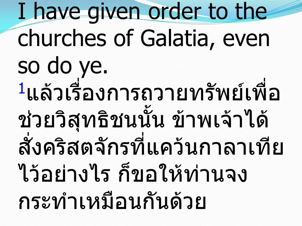 1Now concerning the collection for the saints, as I have given order to the churches of Galatia, even so do ye.