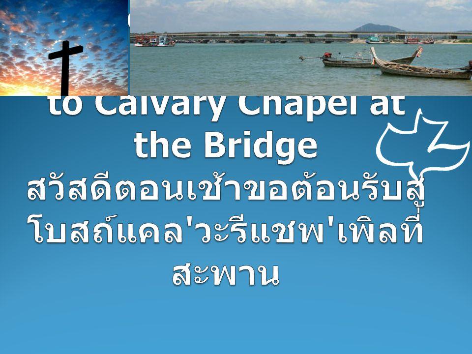 Good morning welcome to Calvary Chapel at the Bridge สวัสดีตอนเช้าขอต้อนรับสู่ โบสถ์แคล วะรีแชพ เพิลที่สะพาน
