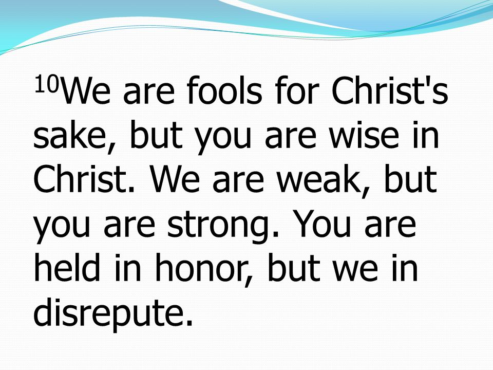 10We are fools for Christ s sake, but you are wise in Christ