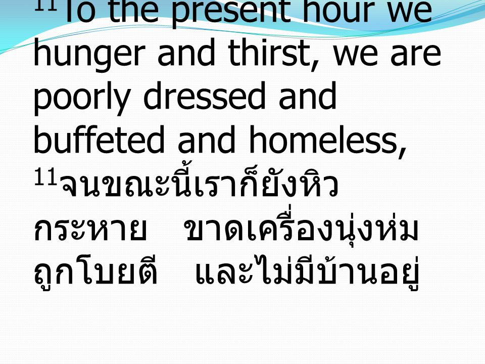11To the present hour we hunger and thirst, we are poorly dressed and buffeted and homeless, 11จนขณะนี้เราก็ยังหิว กระหาย ขาดเครื่องนุ่งห่ม ถูกโบยตี และไม่มีบ้านอยู่