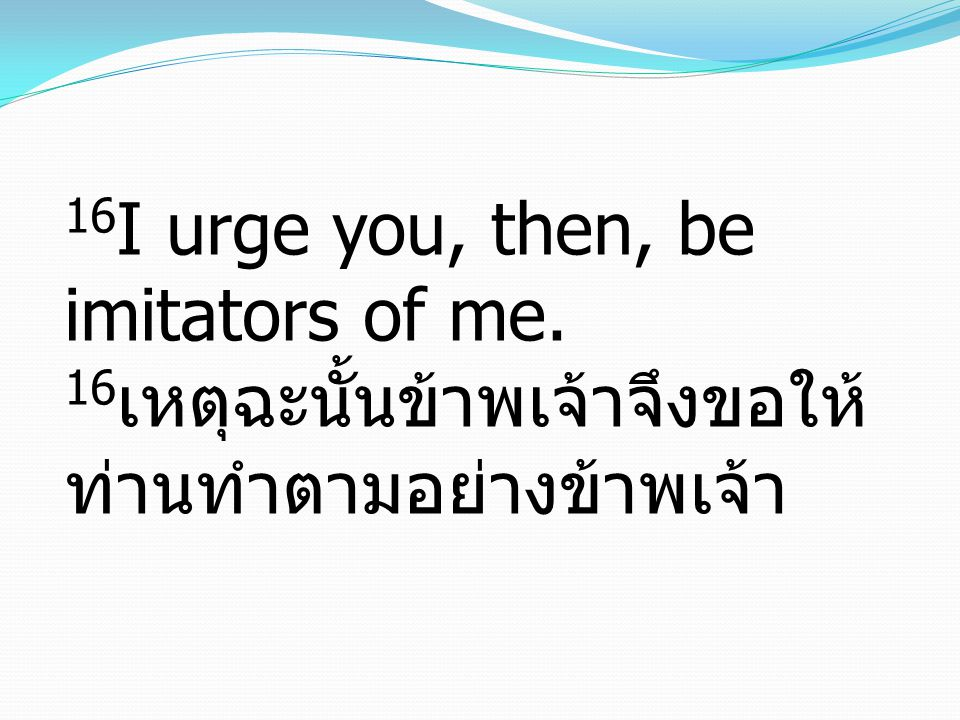 16I urge you, then, be imitators of me