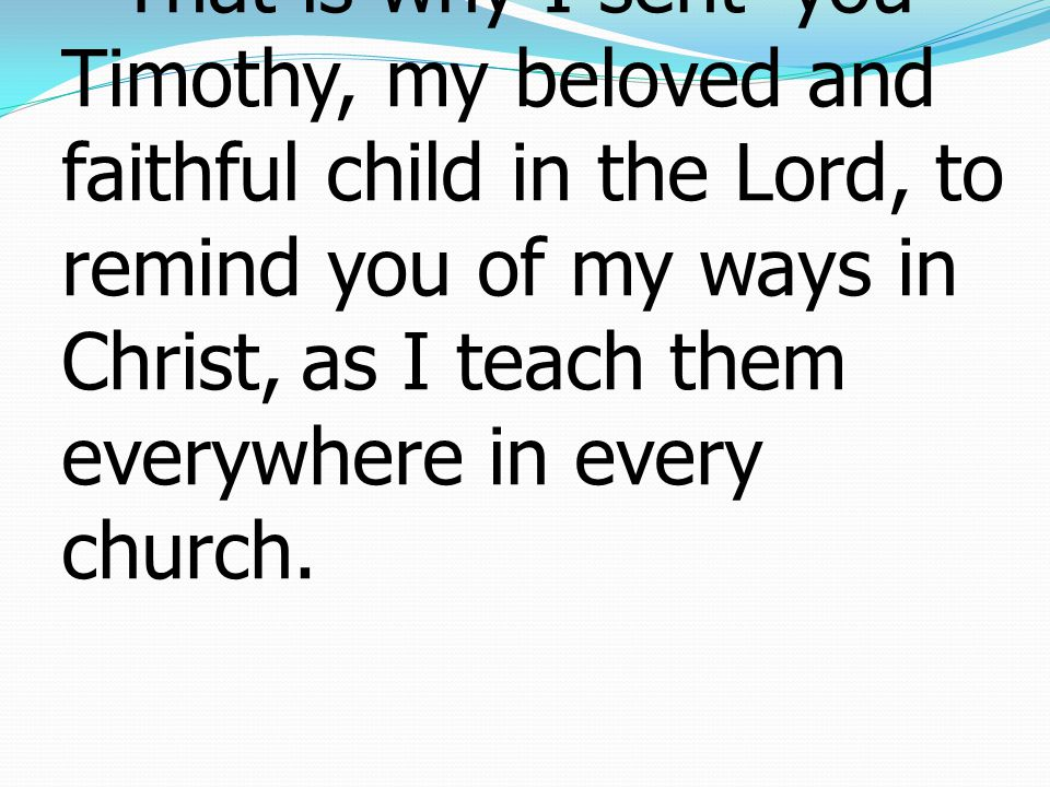 17That is why I sent* you Timothy, my beloved and faithful child in the Lord, to remind you of my ways in Christ, as I teach them everywhere in every church.