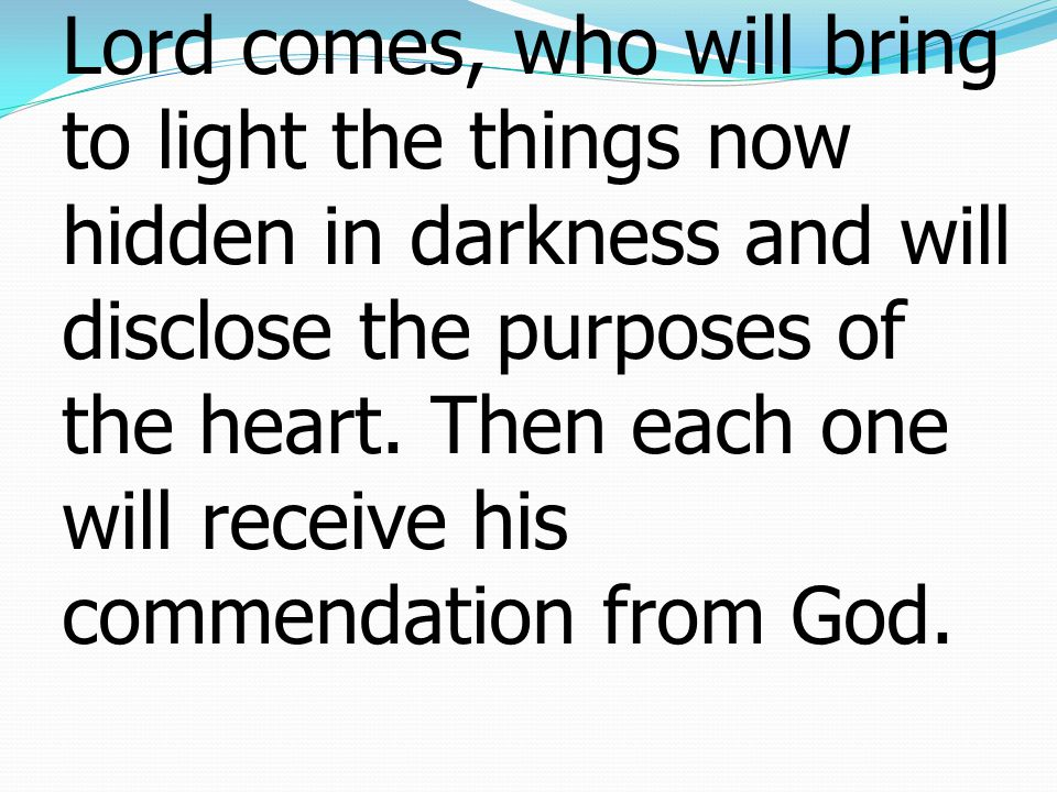 5Therefore do not pronounce judgment before the time, before the Lord comes, who will bring to light the things now hidden in darkness and will disclose the purposes of the heart.
