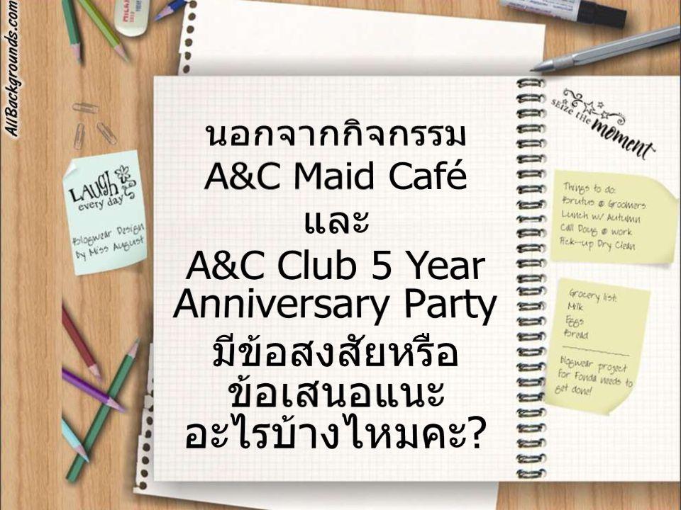นอกจากกิจกรรม A&C Maid Café และ A&C Club 5 Year Anniversary Party มีข้อสงสัยหรือข้อเสนอแนะอะไรบ้างไหมคะ