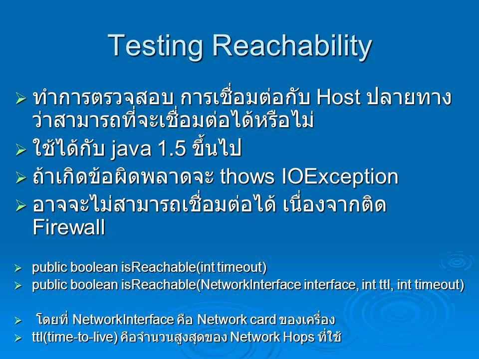 Testing Reachability ทำการตรวจสอบ การเชื่อมต่อกับ Host ปลายทางว่าสามารถที่จะเชื่อมต่อได้หรือไม่ ใช้ได้กับ java 1.5 ขึ้นไป.