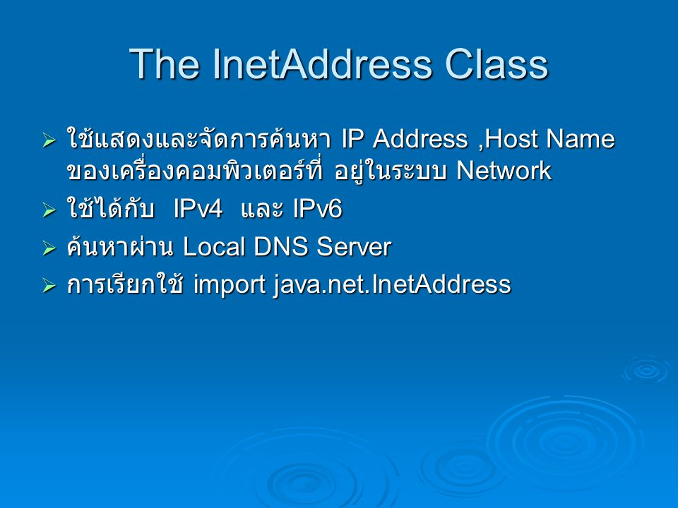The InetAddress Class ใช้แสดงและจัดการค้นหา IP Address ,Host Name ของเครื่องคอมพิวเตอร์ที่ อยู่ในระบบ Network.