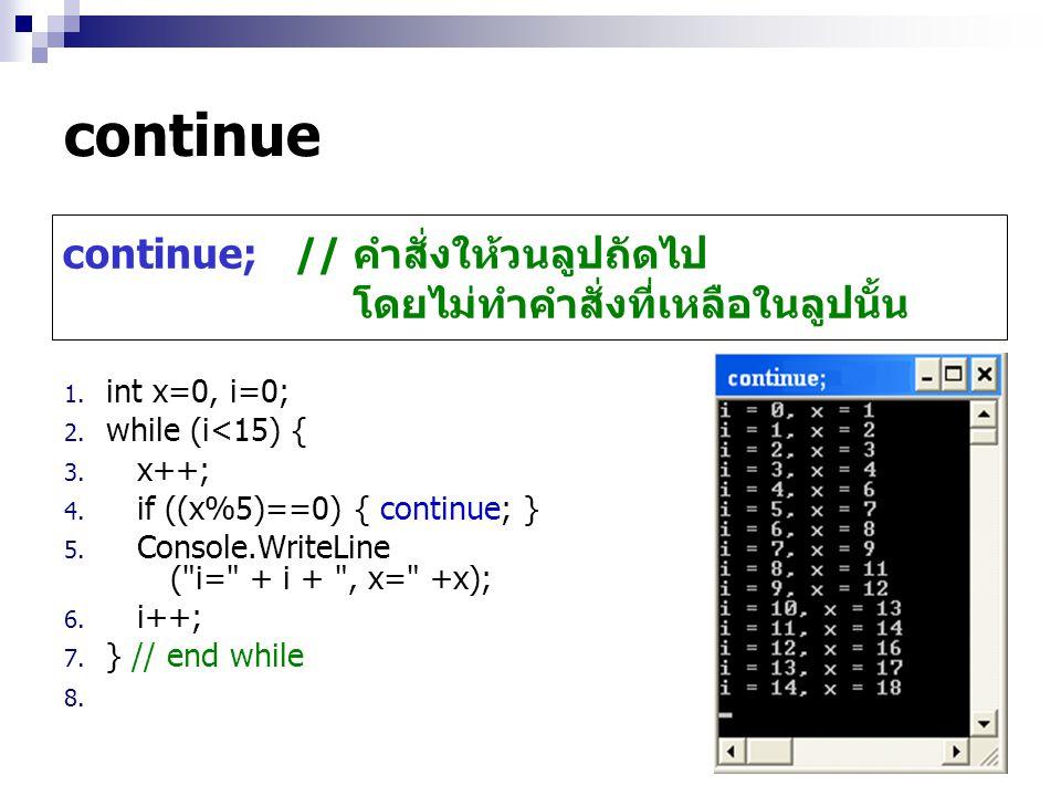 continue continue; // คำสั่งให้วนลูปถัดไป โดยไม่ทำคำสั่งที่เหลือในลูปนั้น. int x=0, i=0; while (i<15) {