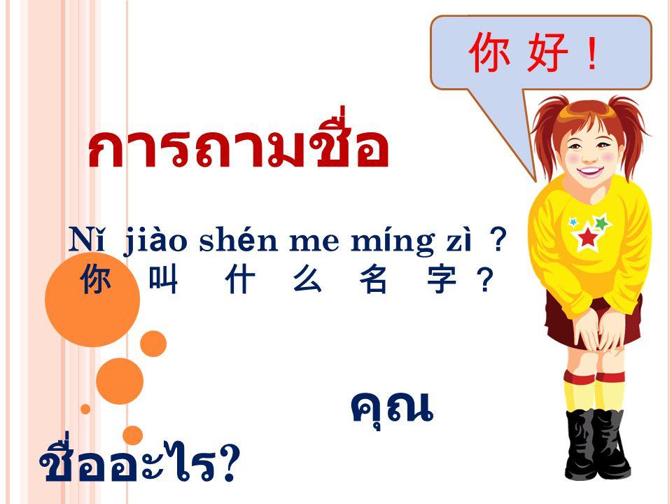 Nǐ jiào shén me míng zì ? 你 叫 什 么 名 字 ? คุณชื่ออะไร