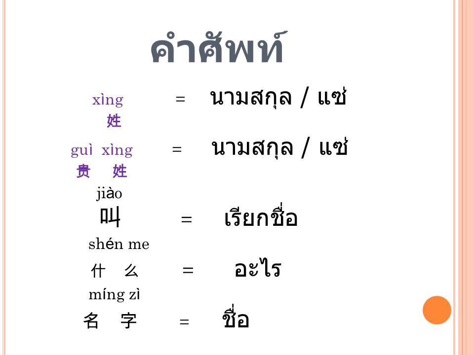 คำศัพท์ 叫 = เรียกชื่อ 名 字 = ชื่อ xìng = นามสกุล / แซ่ 姓