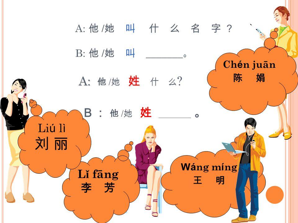 Chén juān 陈 娟 A: 他 /她 叫 什 么 名 字 ? B: 他 /她 叫 _______。 A: 他 /她 姓 什 么 B: 他 /她 姓 _______ 。