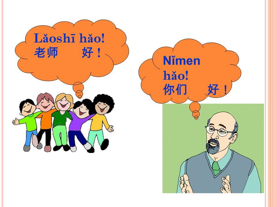 Lǎoshī hǎo! 老师 好 ! Nǐmen hǎo! 你们 好!
