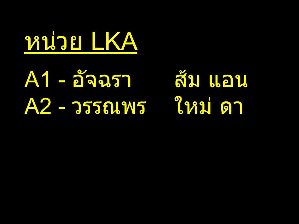 หน่วย LKA A1 - อัจฉรา ส้ม แอน A2 - วรรณพร ใหม่ ดา