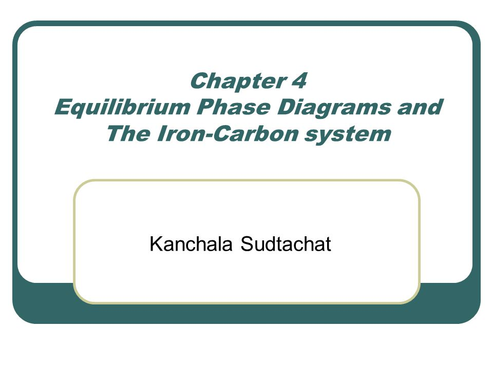 Chapter 4 Equilibrium Phase Diagrams and The Iron-Carbon system