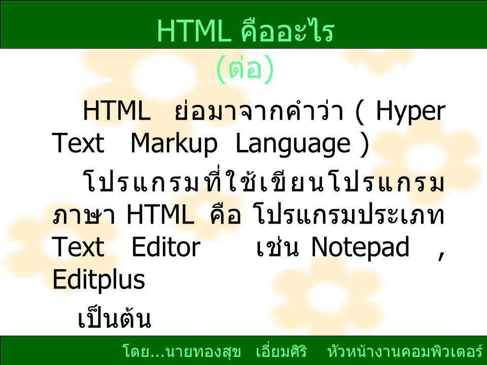 HTML คืออะไร (ต่อ) HTML ย่อมาจากคำว่า ( Hyper Text Markup Language )
