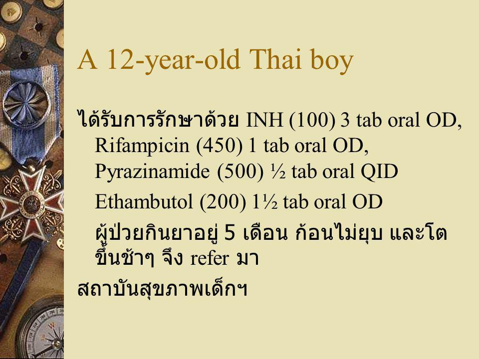 A 12-year-old Thai boy ได้รับการรักษาด้วย INH (100) 3 tab oral OD, Rifampicin (450) 1 tab oral OD, Pyrazinamide (500) ½ tab oral QID.