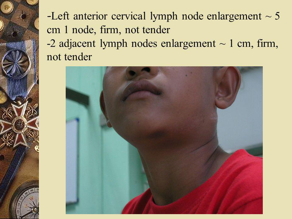 -Left anterior cervical lymph node enlargement ~ 5 cm 1 node, firm, not tender -2 adjacent lymph nodes enlargement ~ 1 cm, firm, not tender