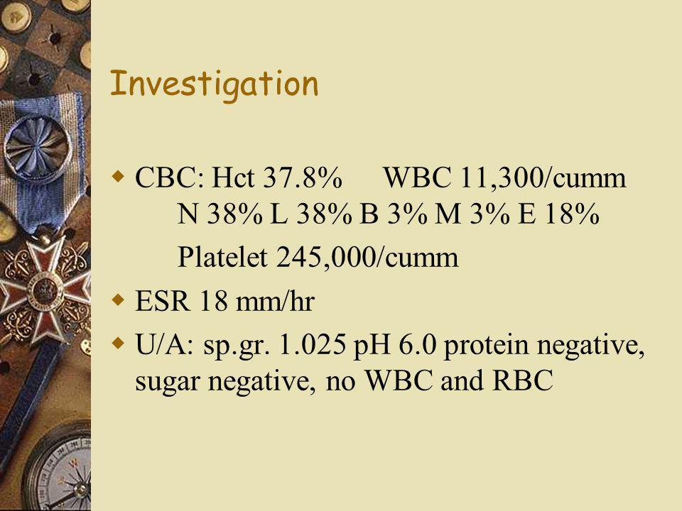 Investigation CBC: Hct 37.8% WBC 11,300/cumm N 38% L 38% B 3% M 3% E 18% Platelet 245,000/cumm. ESR 18 mm/hr.