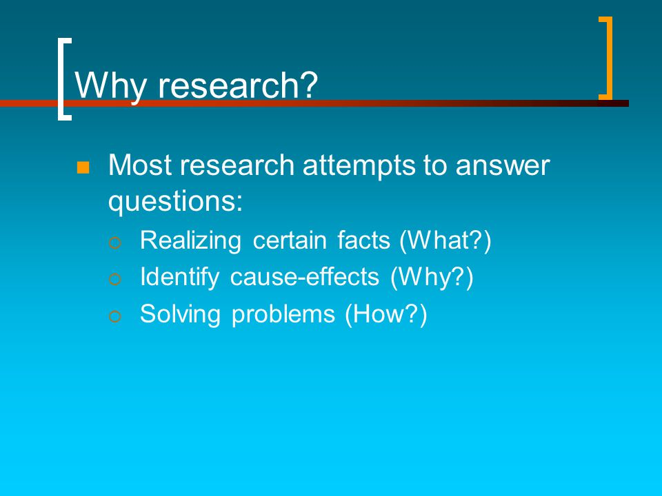 Why research Most research attempts to answer questions: