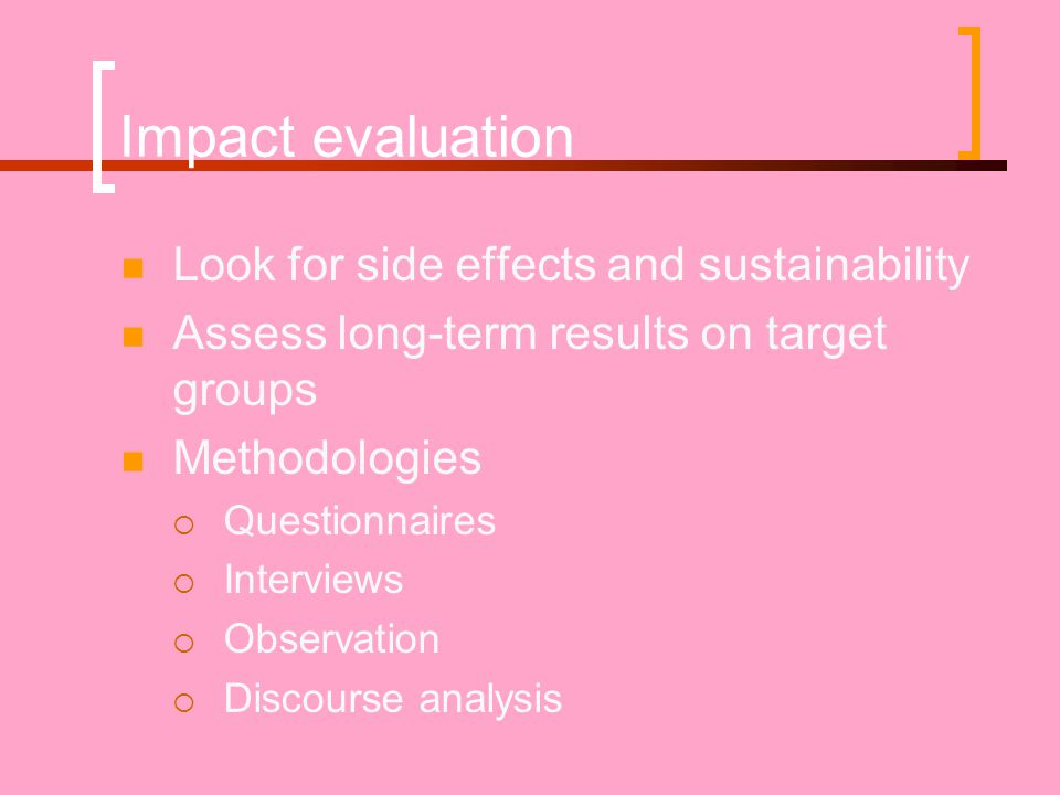 Impact evaluation Look for side effects and sustainability