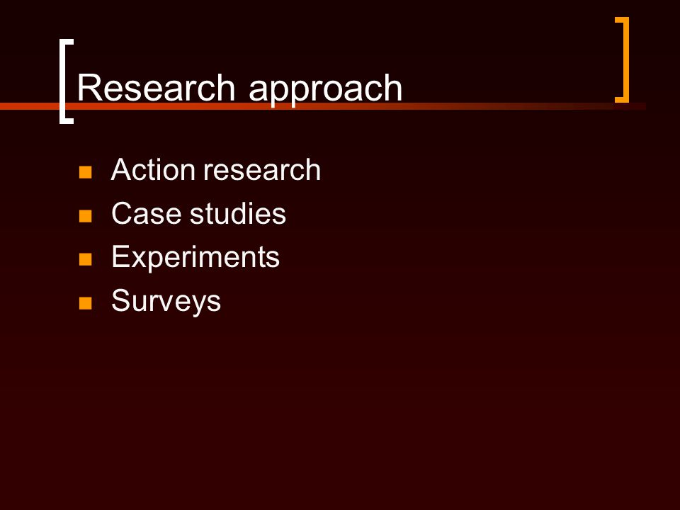 Research approach Action research Case studies Experiments Surveys