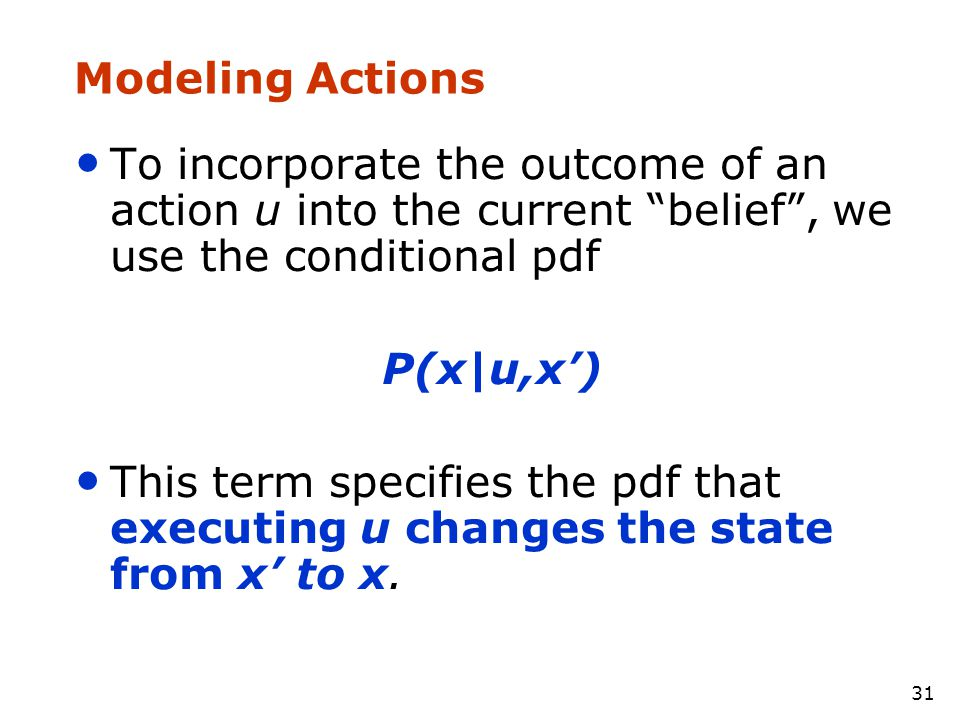 Modeling Actions To incorporate the outcome of an action u into the current belief , we use the conditional pdf.