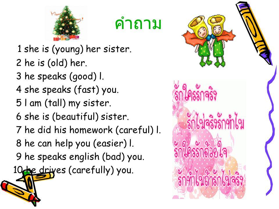 คำถาม 1 she is (young) her sister. 2 he is (old) her.