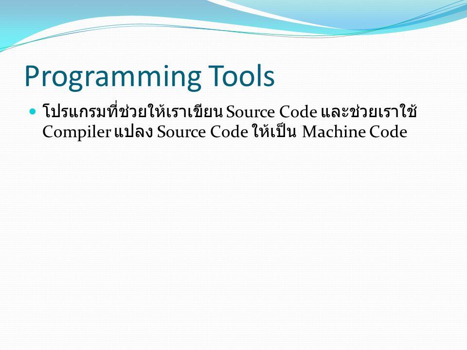Programming Tools โปรแกรมที่ช่วยให้เราเขียน Source Code และช่วยเราใช้ Compiler แปลง Source Code ให้เป็น Machine Code.