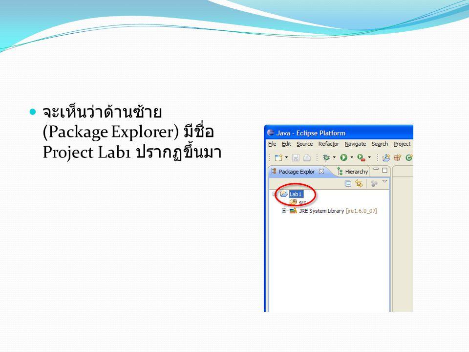 จะเห็นว่าด้านซ้าย (Package Explorer) มีชื่อ Project Lab1 ปรากฏขึ้นมา