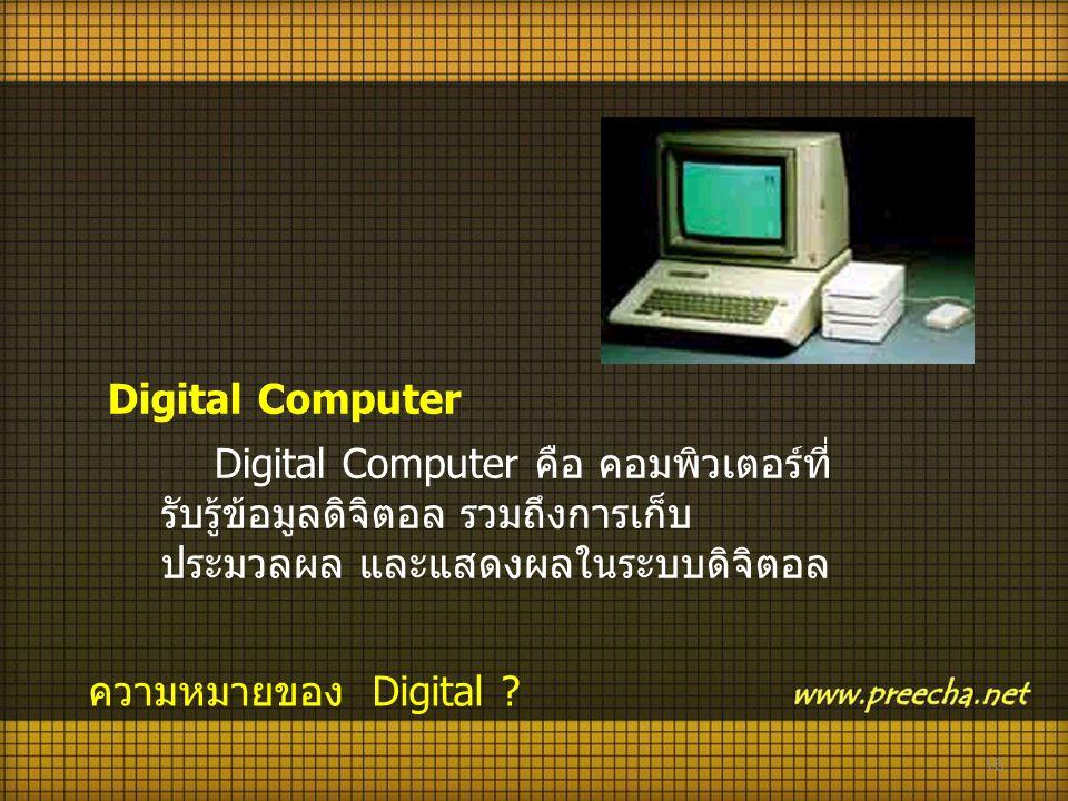 Digital Computer Digital Computer คือ คอมพิวเตอร์ที่รับรู้ข้อมูลดิจิตอล รวมถึงการเก็บ ประมวลผล และแสดงผลในระบบดิจิตอล.