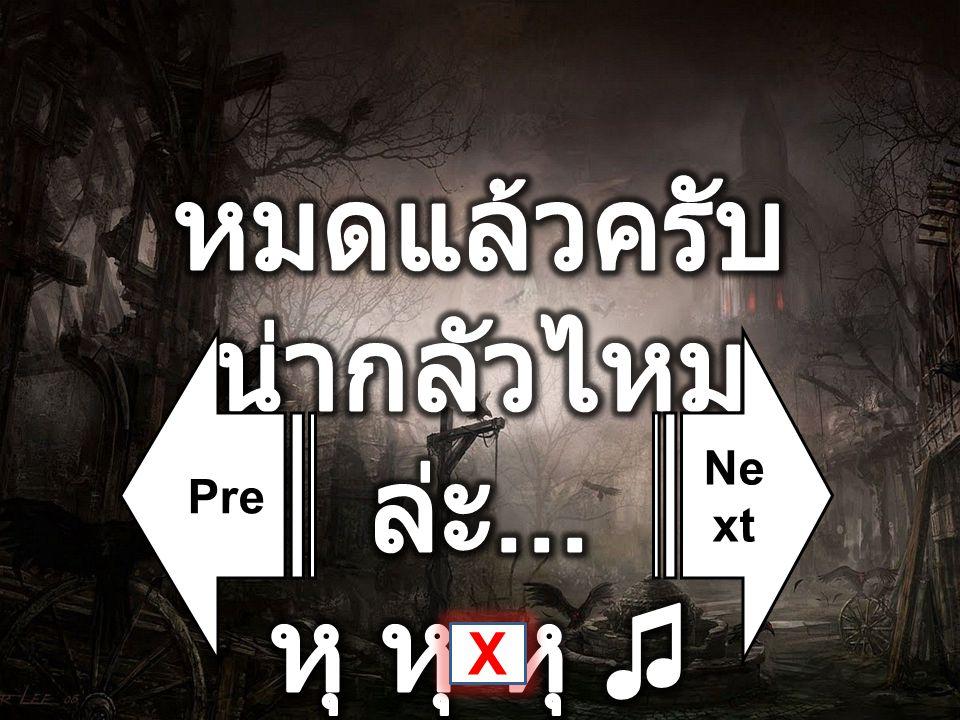 หมดแล้วครับ น่ากลัวไหมล่ะ... หุ หุ หุ ♫ Pre Next X