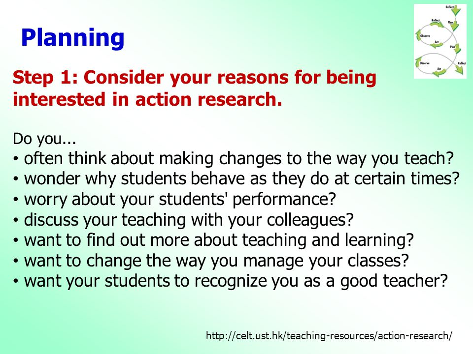 Planning Step 1: Consider your reasons for being interested in action research. Do you... often think about making changes to the way you teach