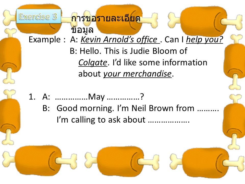 Exercise 3 การขอรายละเอียดข้อมูล. Example : A: Kevin Arnold's office . Can I help you B: Hello. This is Judie Bloom of.