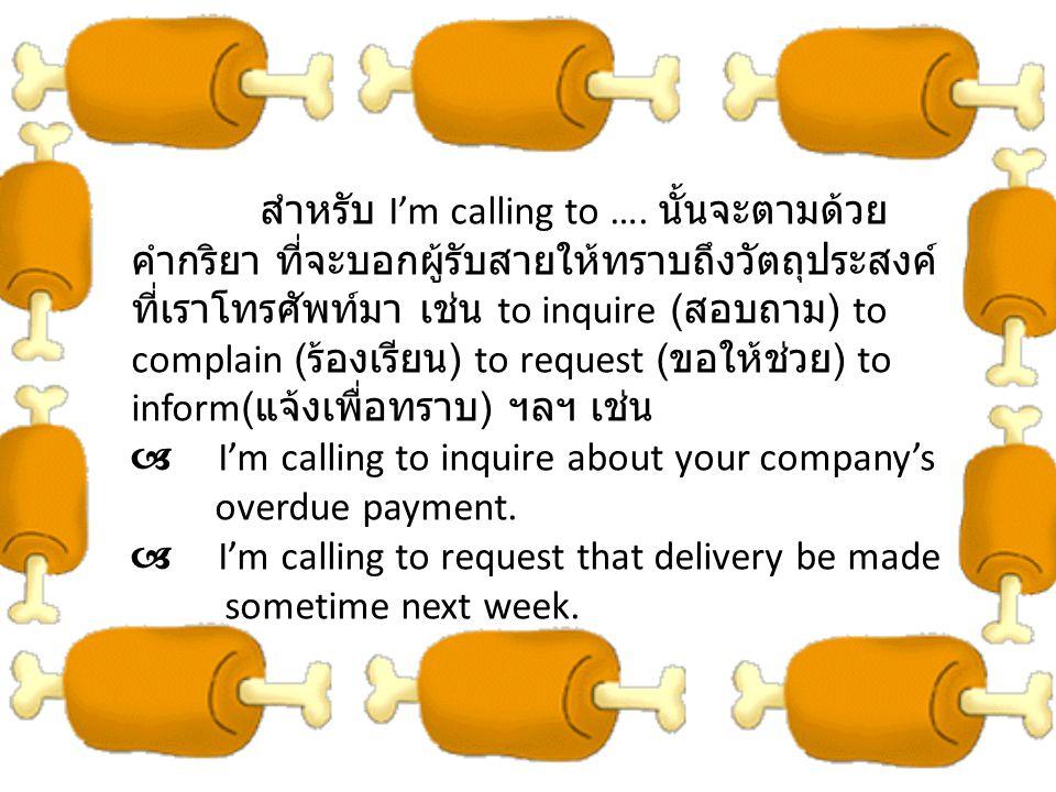 สำหรับ I'm calling to …. นั้นจะตามด้วยคำกริยา ที่จะบอกผู้รับสายให้ทราบถึงวัตถุประสงค์ที่เราโทรศัพท์มา เช่น to inquire (สอบถาม) to complain (ร้องเรียน) to request (ขอให้ช่วย) to inform(แจ้งเพื่อทราบ) ฯลฯ เช่น