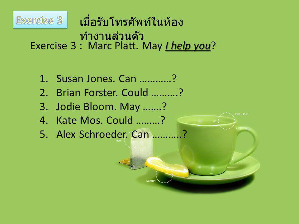 Exercise 3 เมื่อรับโทรศัพท์ในห้องทำงานส่วนตัว. Exercise 3 : Marc Platt. May I help you Susan Jones. Can …………