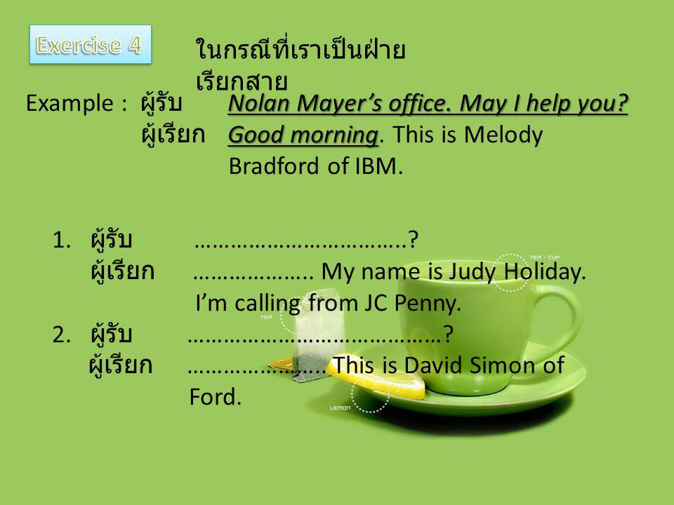 Exercise 4 ในกรณีที่เราเป็นฝ่ายเรียกสาย. Example : ผู้รับ Nolan Mayer's office. May I help you ผู้เรียก Good morning. This is Melody.