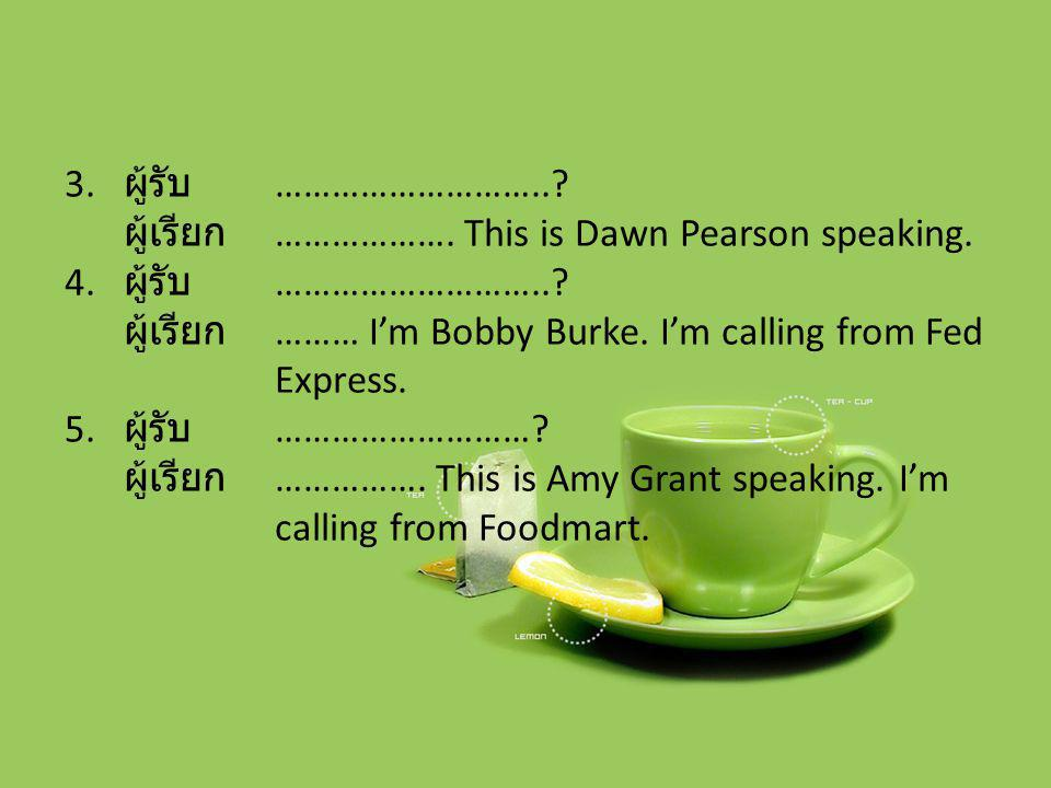 ผู้รับ ……………………….. ผู้เรียก ………………. This is Dawn Pearson speaking. ผู้เรียก ……… I'm Bobby Burke. I'm calling from Fed Express.