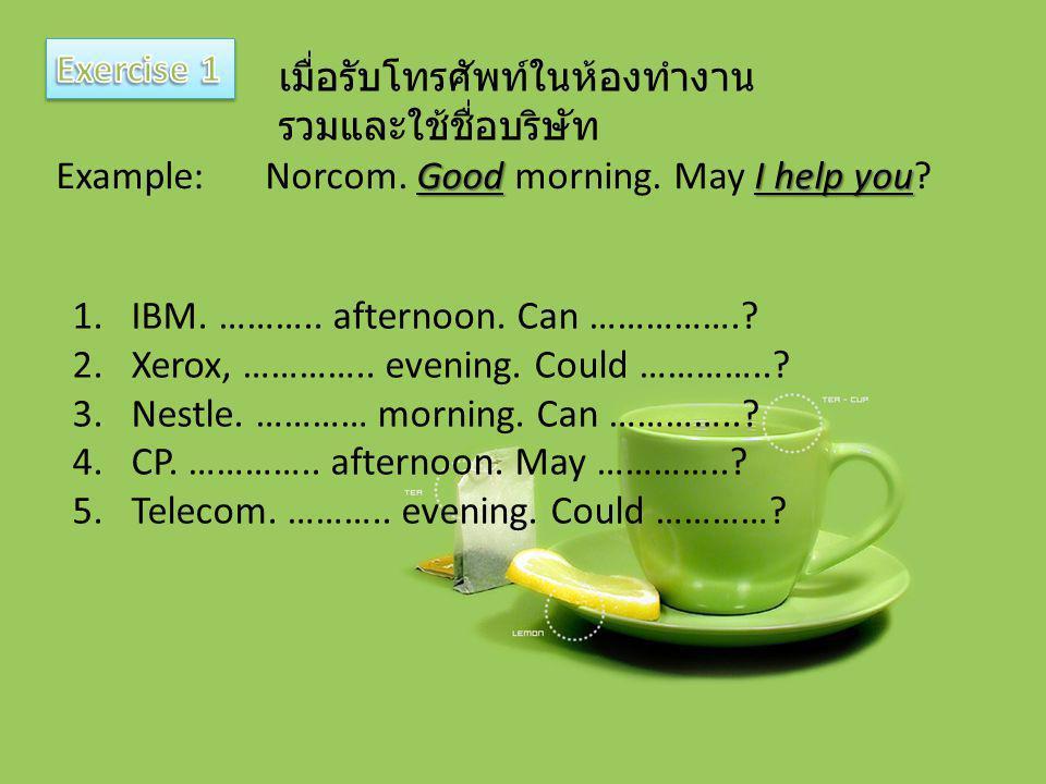 Exercise 1 เมื่อรับโทรศัพท์ในห้องทำงานรวมและใช้ชื่อบริษัท. Example: Norcom. Good morning. May I help you