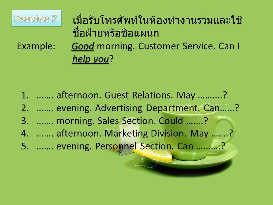 Exercise 2 เมื่อรับโทรศัพท์ในห้องทำงานรวมและใช้ชื่อฝ่ายหรือชื่อแผนก. Example: Good morning. Customer Service. Can I.