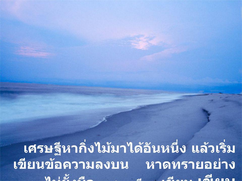 เศรษฐีหากิ่งไม้มาได้อันหนึ่ง แล้วเริ่มเขียนข้อความลงบน หาดทรายอย่างไม่ยั้งมือ...